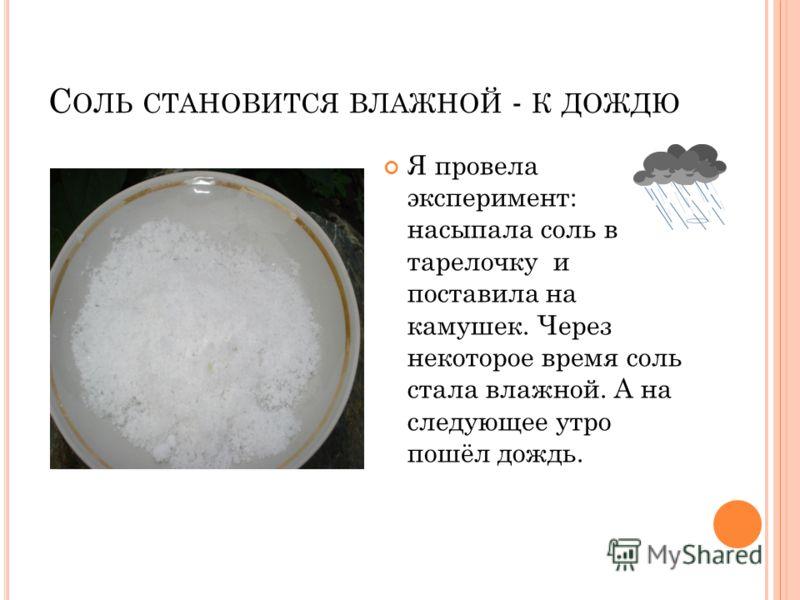С ОЛЬ СТАНОВИТСЯ ВЛАЖНОЙ - К ДОЖДЮ Я провела эксперимент: насыпала соль в тарелочку и поставила на камушек. Через некоторое время соль стала влажной. А на следующее утро пошёл дождь.