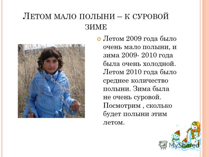 Л ЕТОМ МАЛО ПОЛЫНИ – К СУРОВОЙ ЗИМЕ Летом 2009 года было очень мало полыни, и зима 2009- 2010 года была очень холодной. Летом 2010 года было среднее количество полыни. Зима была не очень суровой. Посмотрим, сколько будет полыни этим летом.