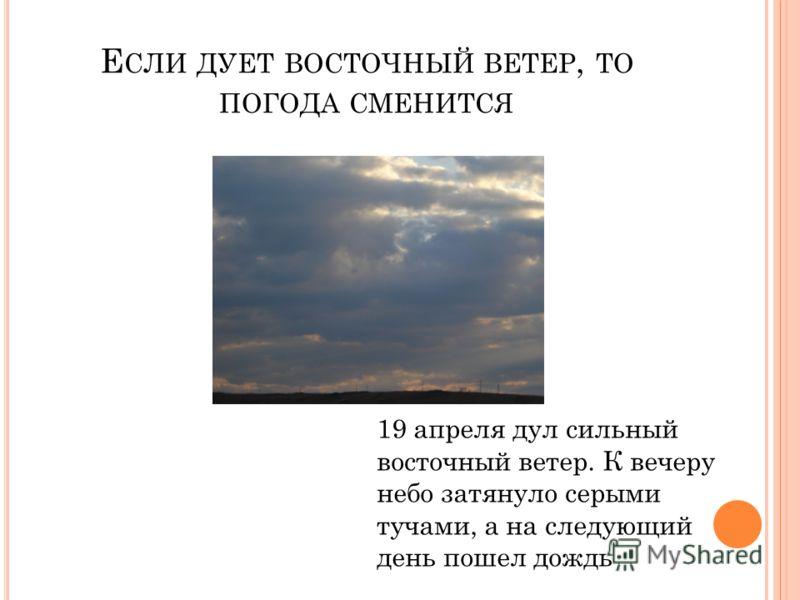 Е СЛИ ДУЕТ ВОСТОЧНЫЙ ВЕТЕР, ТО ПОГОДА СМЕНИТСЯ 19 апреля дул сильный восточный ветер. К вечеру небо затянуло серыми тучами, а на следующий день пошел дождь