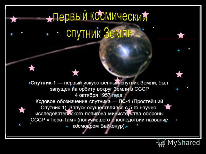 Спутник-1 первый искусственный спутник Земли, был запущен на орбиту вокруг Земли в СССР 4 октября 1957 года. Кодовое обозначение спутника ПС-1 (Простейший Спутник-1). Запуск осуществлялся с 5-го научно- исследовательского полигона министерства оборон