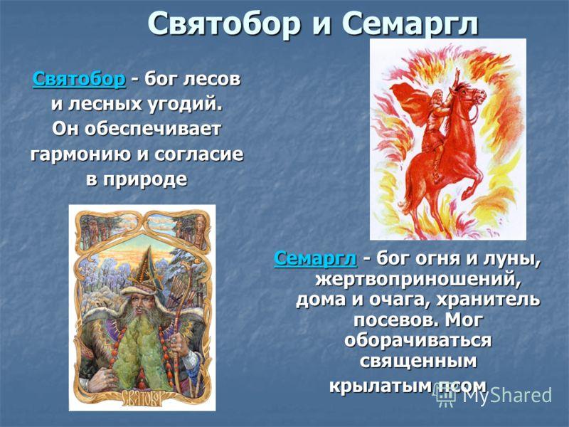 Святобор и Семаргл СвятоборСвятобор - бог лесов Святобор и лесных угодий. Он обеспечивает гармонию и согласие в природе СемарглСемаргл - бог огня и луны, жертвоприношений, дома и очага, хранитель посевов. Мог оборачиваться священным Семаргл крылатым