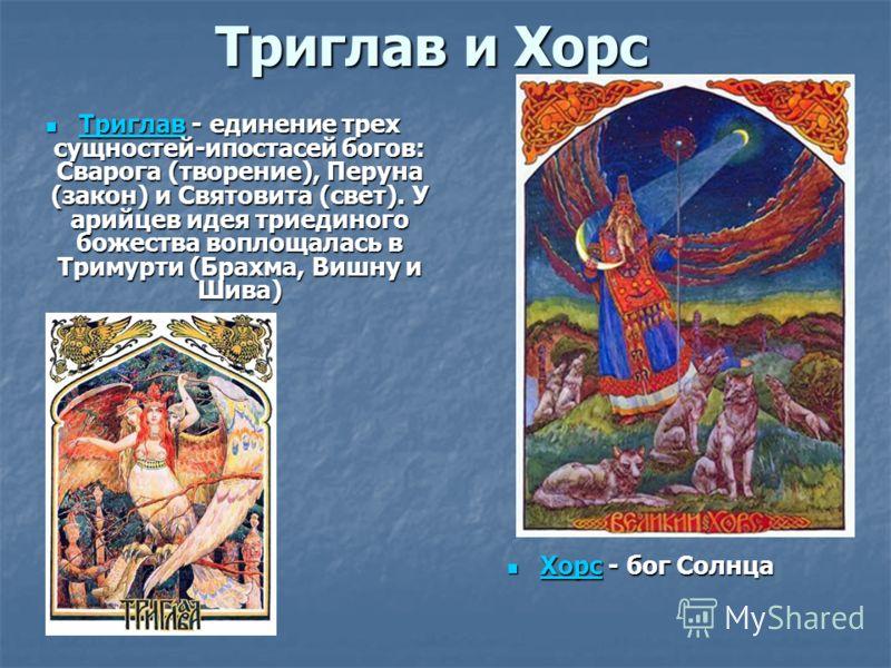 Триглав и Хорс Триглав - единение трехсущностей-ипостасей богов:Сварога (творение), Перуна(закон) и Святовита (свет). Уарийцев идея триединогобожества воплощалась вТримурти (Брахма, Вишну иШива) ТриглавТриглав - единение трехсущностей-ипостасей богов