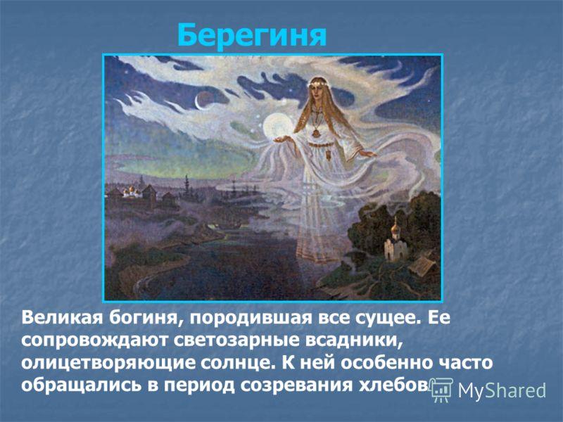 Берегиня Великая богиня, породившая все сущее. Ее сопровождают светозарные всадники, олицетворяющие солнце. К ней особенно часто обращались в период созревания хлебов