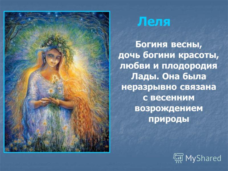 Богиня весны, дочь богини красоты, любви и плодородия Лады. Она была неразрывно связана с весенним возрождением природы Леля