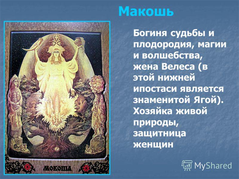 Богиня судьбы и плодородия, магии и волшебства, жена Велеса (в этой нижней ипостаси является знаменитой Ягой). Хозяйка живой природы, защитница женщин Макошь