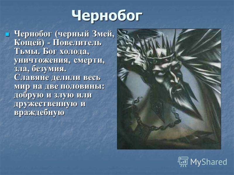 Чернобог Чернобог (черный Змей,Кощей) - ПовелительТьмы. Бог холода,уничтожения, смерти,зла, безумия.Славяне делили весьмир на две половины:добрую и злую илидружественную ивраждебную