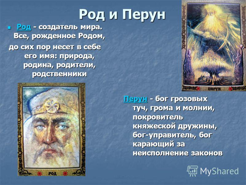 Род и Перун Перун - бог грозовыхтуч, грома и молнии,покровителькняжеской дружины,бог-управитель, богкарающий занеисполнение законов Перун Род - создатель мира. Все, рожденное Родом, Род до сих пор несет в себе его имя: природа, родина, родители, родс