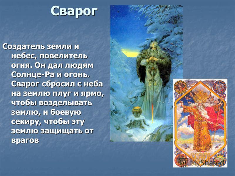 Сварог Создатель земли инебес, повелительогня. Он дал людямСолнце-Ра и огонь.Сварог сбросил с небана землю плуг и ярмо,чтобы возделыватьземлю, и боевуюсекиру, чтобы этуземлю защищать отврагов