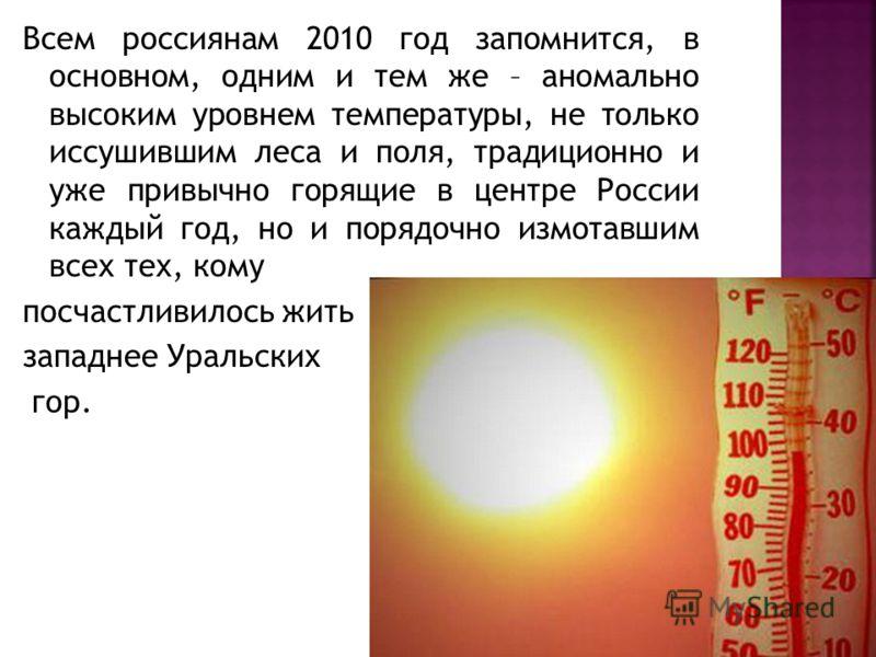 Всем россиянам 2010 год запомнится, в основном, одним и тем же – аномально высоким уровнем температуры, не только иссушившим леса и поля, традиционно и уже привычно горящие в центре России каждый год, но и порядочно измотавшим всех тех, кому посчастл