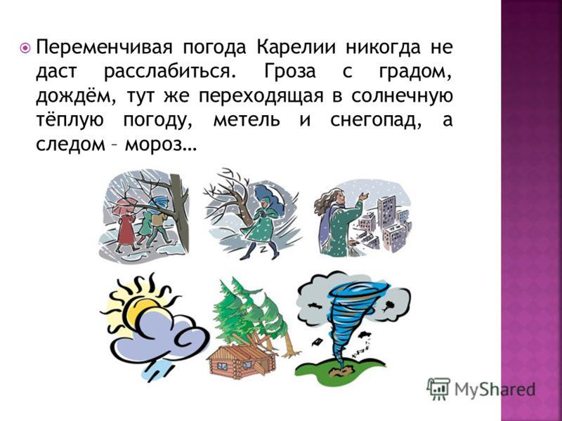 Переменчивая погода Карелии никогда не даст расслабиться. Гроза с градом, дождём, тут же переходящая в солнечную тёплую погоду, метель и снегопад, а следом – мороз…