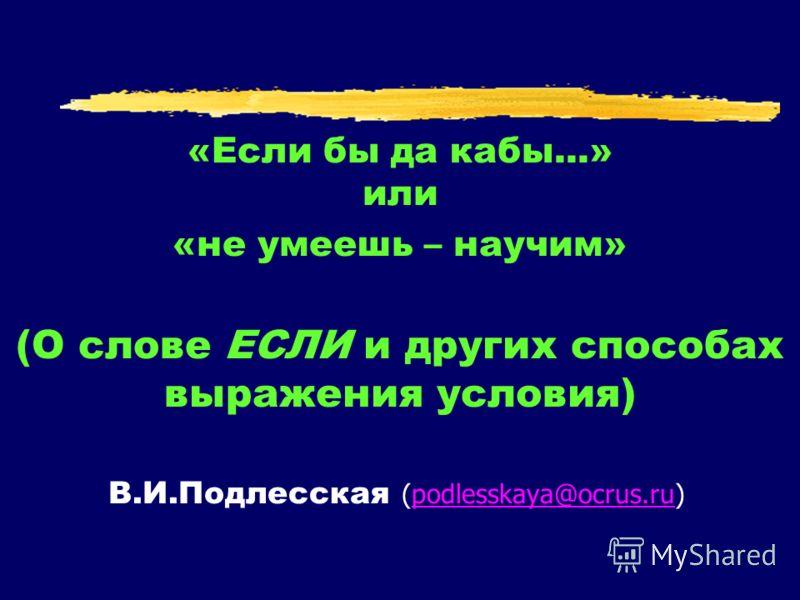 «Если бы да кабы...» или «не умеешь – научим» (О слове ЕСЛИ и других способах выражения условия) В.И.Подлесская (podlesskaya@ocrus.ru)podlesskaya@ocrus.ru