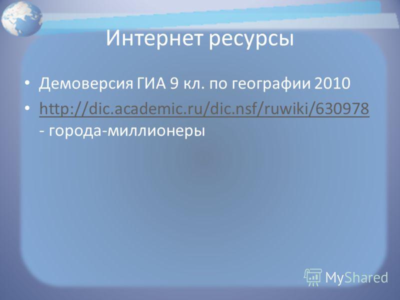 Интернет ресурсы Демоверсия ГИА 9 кл. по географии 2010 http://dic.academic.ru/dic.nsf/ruwiki/630978 - города-миллионеры http://dic.academic.ru/dic.nsf/ruwiki/630978