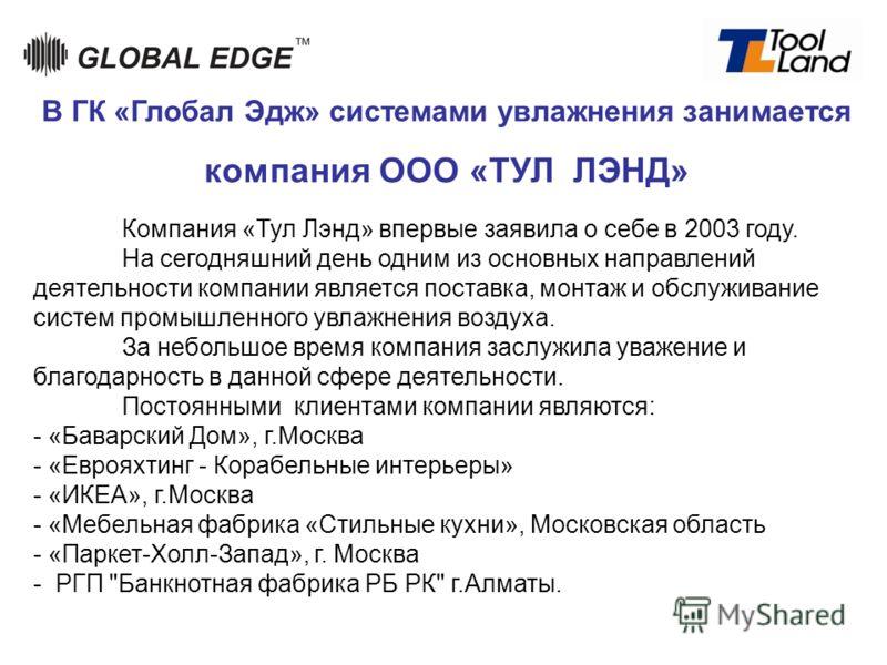 Компания «Тул Лэнд» впервые заявила о себе в 2003 году. На сегодняшний день одним из основных направлений деятельности компании является поставка, монтаж и обслуживание систем промышленного увлажнения воздуха. За небольшое время компания заслужила ув