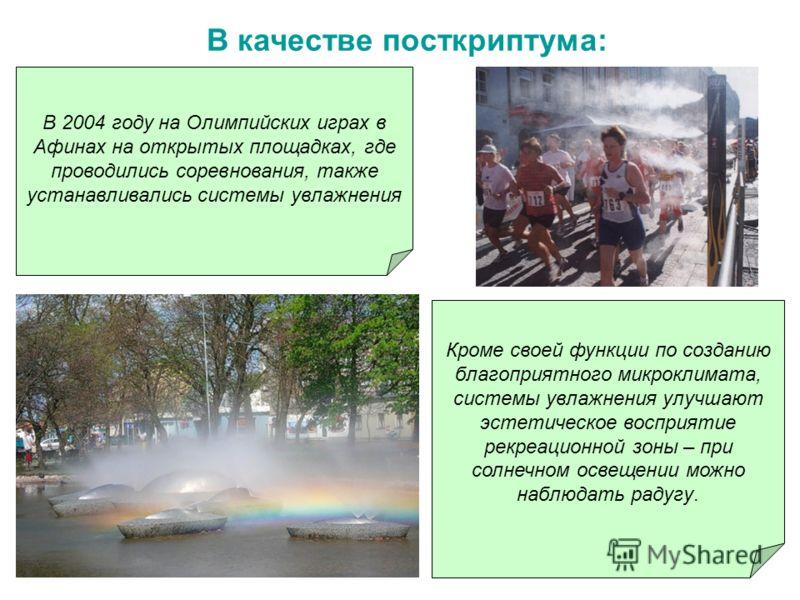 В 2004 году на Олимпийских играх в Афинах на открытых площадках, где проводились соревнования, также устанавливались системы увлажнения Кроме своей функции по созданию благоприятного микроклимата, системы увлажнения улучшают эстетическое восприятие р