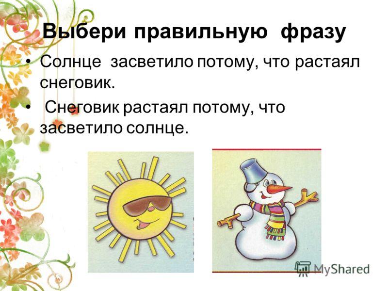 Выбери правильную фразу Солнце засветило потому, что растаял снеговик. Снеговик растаял потому, что засветило солнце.