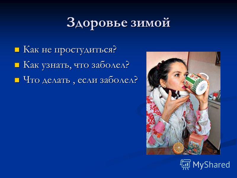 Здоровье зимой Как не простудиться? Как узнать, что заболел? Что делать, если заболел?