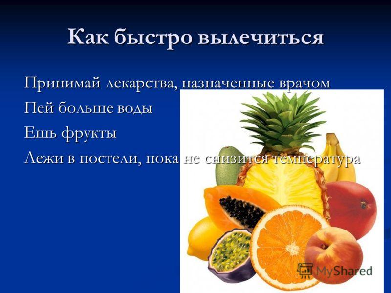 Как быстро вылечиться Принимай лекарства, назначенные врачом Пей больше воды Ешь фрукты Лежи в постели, пока не снизится температура