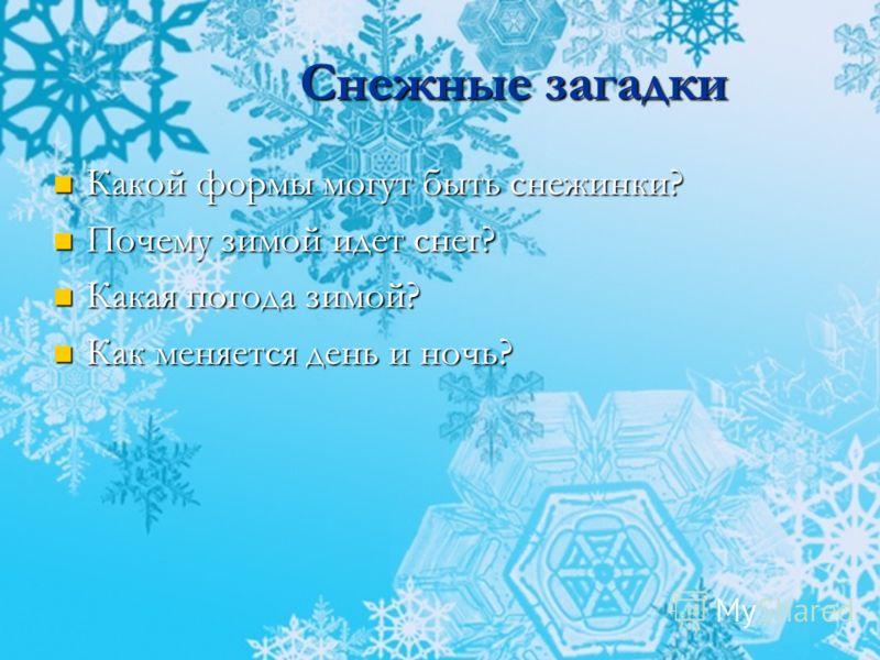 Снежные загадки Какой формы могут быть снежинки? Почему зимой идет снег? Какая погода зимой? Как меняется день и ночь?