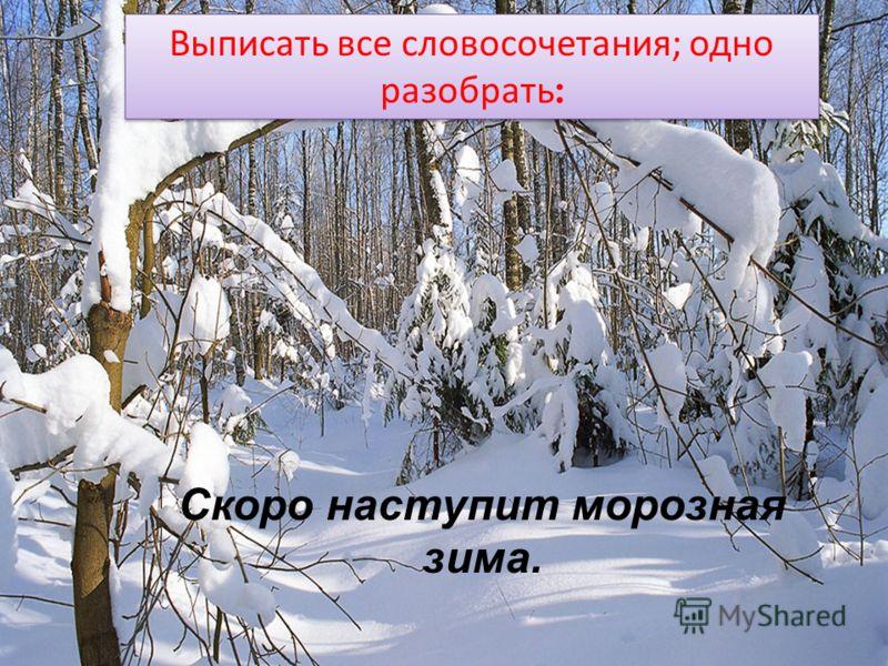 Выписать все словосочетания; одно разобрать : Скоро наступит морозная зима.