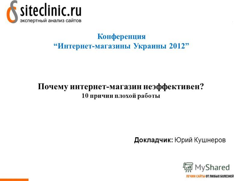 Конференция Интернет-магазины Украины 2012 Докладчик: Юрий Кушнеров Почему интернет-магазин неэффективен? 10 причин плохой работы