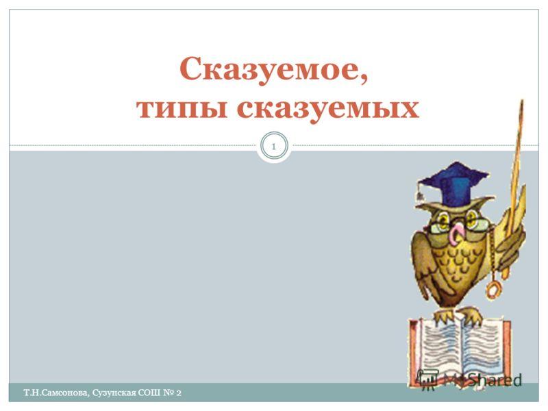 Сказуемое, типы сказуемых 1 Т.Н.Самсонова, Сузунская СОШ 2