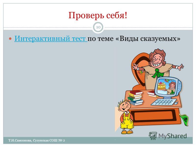 Проверь себя! Т.Н.Самсонова, Сузунская СОШ 2 10 Интерактивный тест по теме «Виды сказуемых» Интерактивный тест