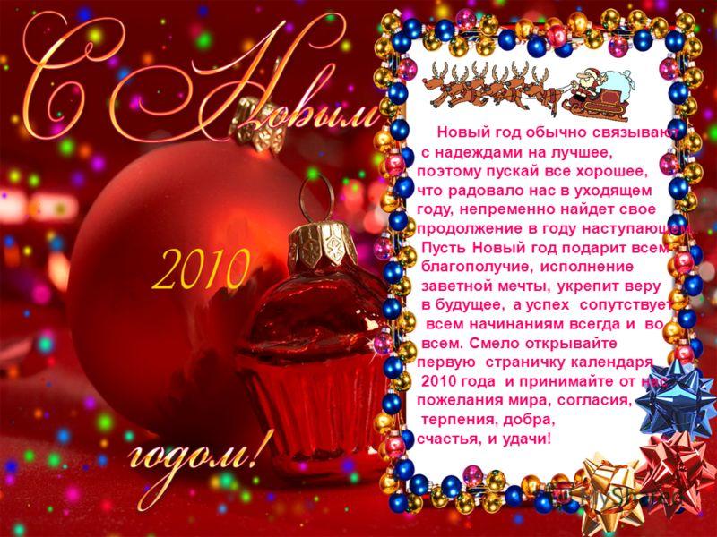 Новый год обычно связывают с надеждами на лучшее, поэтому пускай все хорошее, что радовало нас в уходящем году, непременно найдет свое продолжение в году наступающем. Пусть Новый год подарит всем благополучие, исполнение заветной мечты, укрепит веру