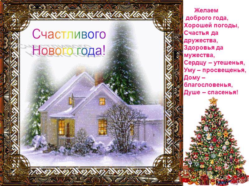 Желаем доброго года, Хорошей погоды, Счастья да дружества, Здоровья да мужества, Сердцу – утешенья, Уму – просвещенья, Дому – благословенья, Душе – спасенья!