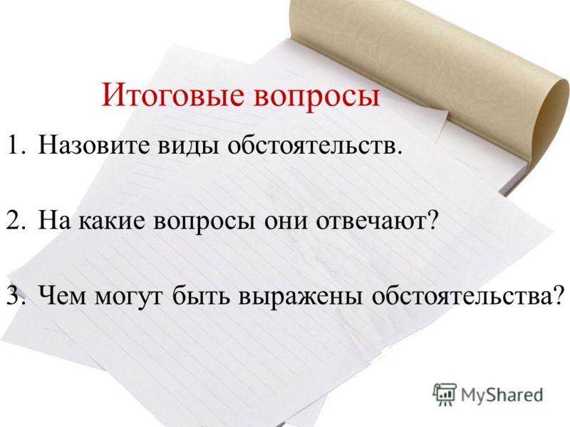 Итоговые вопросы 1.Назовите виды обстоятельств. 2.На какие вопросы они отвечают? 3.Чем могут быть выражены обстоятельства?