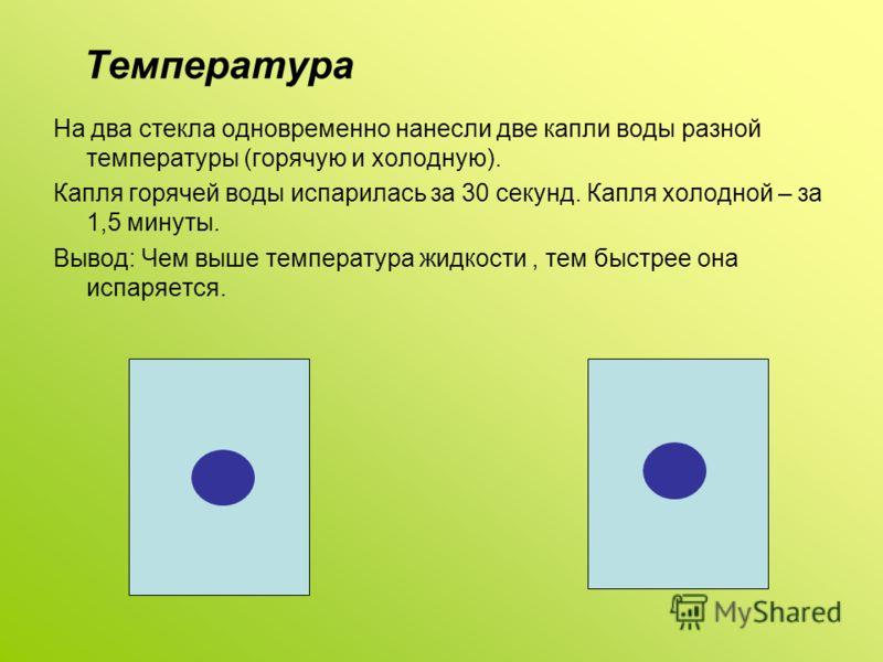 Температура На два стекла одновременно нанесли две капли воды разной температуры (горячую и холодную). Капля горячей воды испарилась за 30 секунд. Капля холодной – за 1,5 минуты. Вывод: Чем выше температура жидкости, тем быстрее она испаряется.
