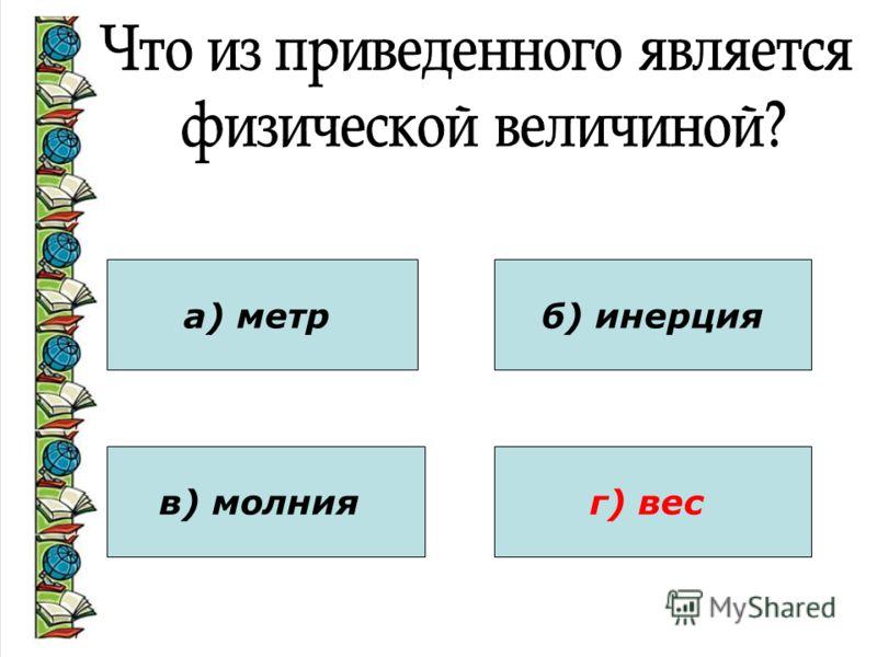 а) метр в) молния б) инерция г) вес