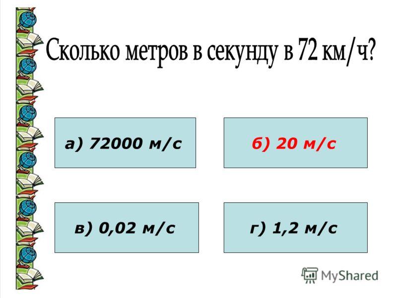 а) 72000 м/с в) 0,02 м/с б) 20 м/с г) 1,2 м/с