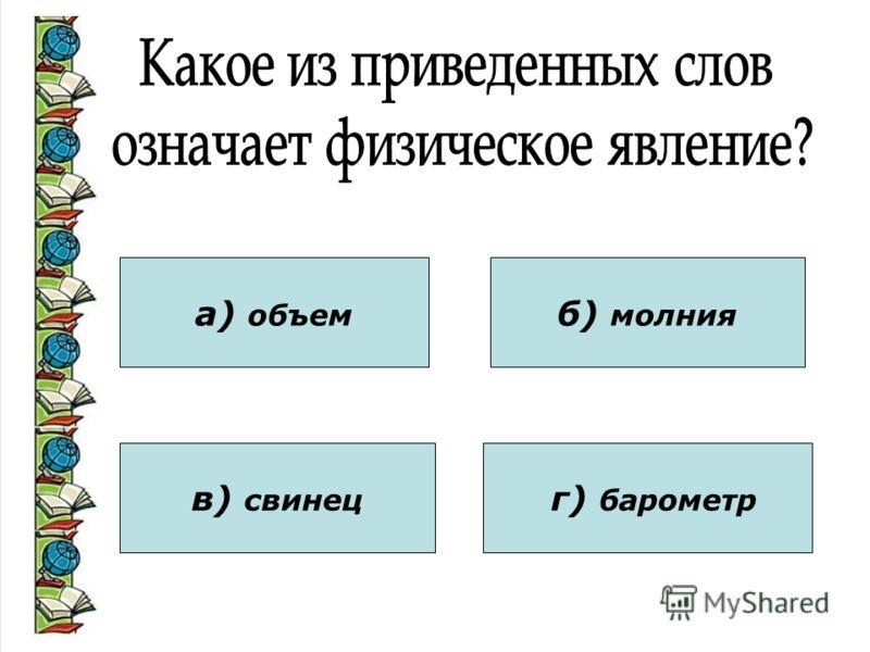 а) объем в) свинец б) молния г) барометр