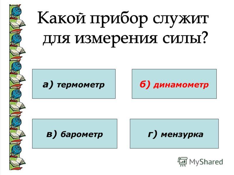 а) термометр в) барометр б) динамометр г) мензурка