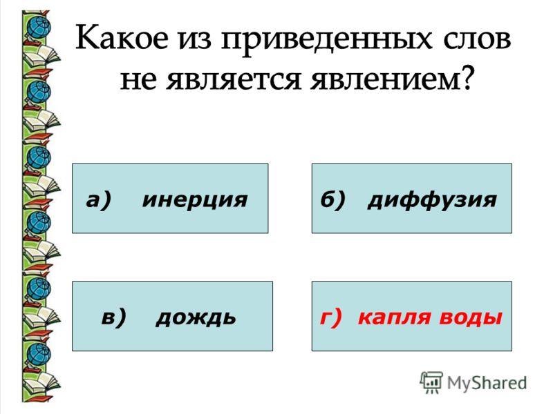 а) инерция в) дождь б) диффузия г) капля воды