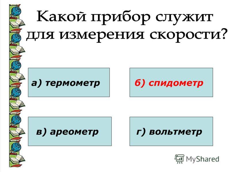 а) термометр в) ареометр б) спидометр г) вольтметр