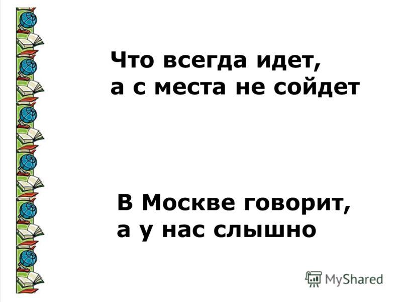 Что всегда идет, а с места не сойдет В Москве говорит, а у нас слышно