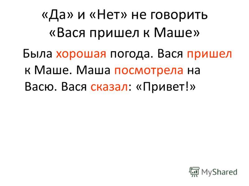 «Да» и «Нет» не говорить «Вася пришел к Маше» Была хорошая погода. Вася пришел к Маше. Маша посмотрела на Васю. Вася сказал: «Привет!»