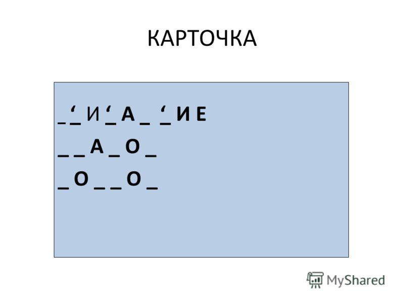 КАРТОЧКА И А И Е _ _ А _ О _ _ О _