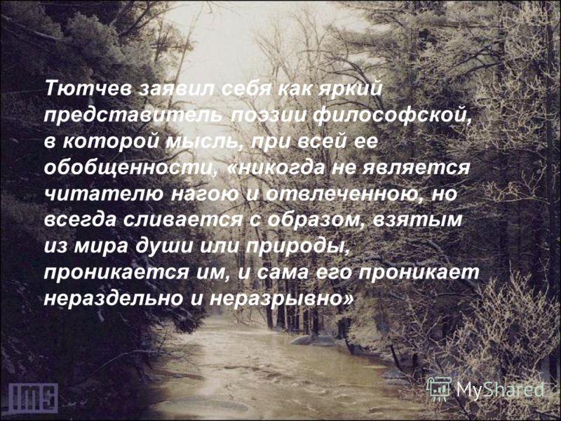 Тютчев заявил себя как яркий представитель поэзии философской, в которой мысль, при всей ее обобщенности, «никогда не является читателю нагою и отвлеченною, но всегда сливается с образом, взятым из мира души или природы, проникается им, и сама его пр