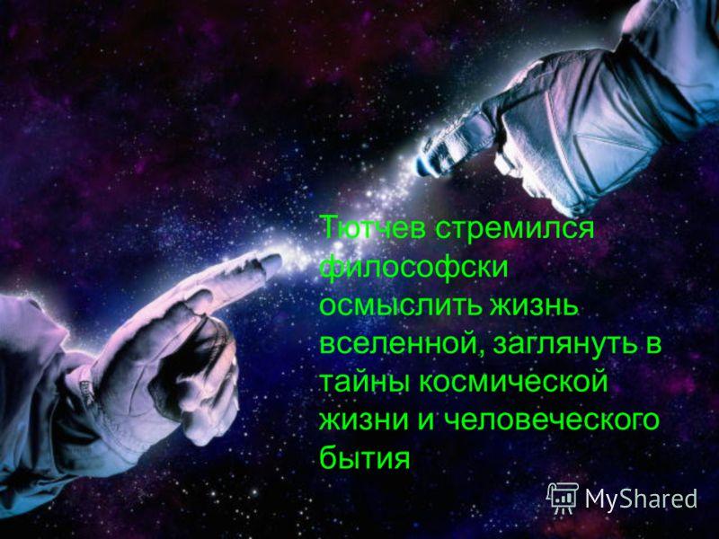 Тютчев стремился философски осмыслить жизнь вселенной, заглянуть в тайны космической жизни и человеческого бытия