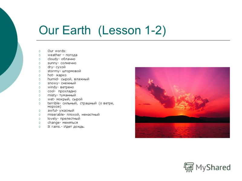 Our Earth (Lesson 1-2) Our words: weather – погода cloudy- облачно sunny- солнечно dry- сухой stormy- штормовой hot- жарко humid- сырой, влажный snowy- снежный windy- ветрено cool- прохладно misty- туманный wet- мокрый, сырой terrible- сильный, страш