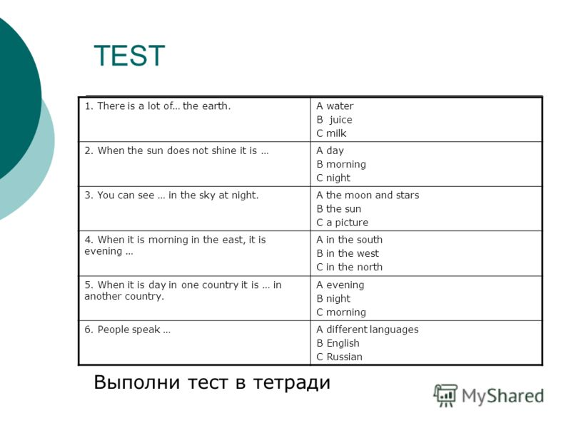 TEST Выполни тест в тетради 1. There is a lot of… the earth.A water B juice C milk 2. When the sun does not shine it is …A day B morning C night 3. You can see … in the sky at night.A the moon and stars B the sun C a picture 4. When it is morning in