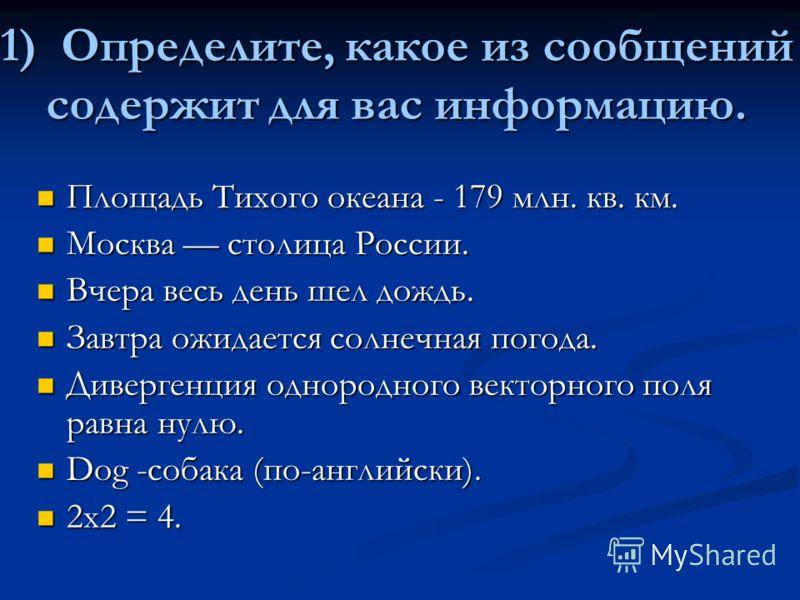 1) Определите, какое из сообщенийсодержит для вас информацию. Площадь Тихого океана - 179 млн. кв. км. Москва столица России. Вчера весь день шел дождь. Завтра ожидается солнечная погода. Дивергенция однородного векторного поля равна нулю. Dog -собак