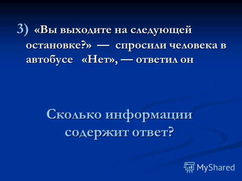 Сколько информациисодержит ответ? 3) «Вы выходите на следующейостановке?» спросили человека вавтобусе «Нет», ответил он