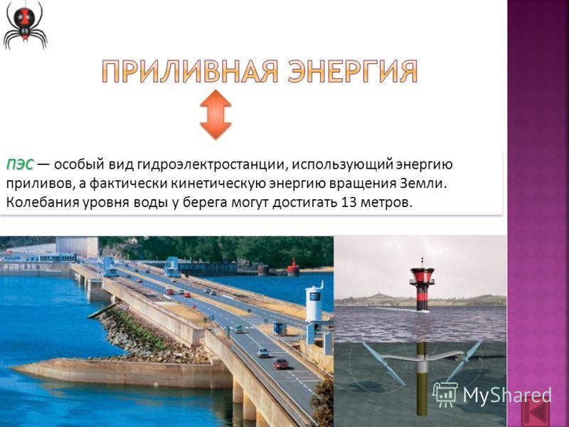 ПЭС ПЭС особый вид гидроэлектростанции, использующий энергию приливов, а фактически кинетическую энергию вращения Земли. Колебания уровня воды у берега могут достигать 13 метров.