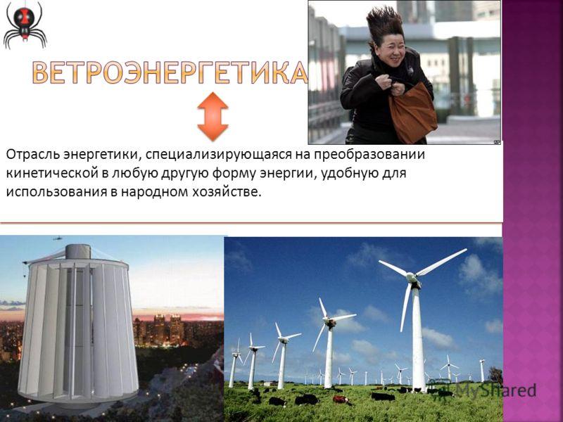 Отрасль энергетики, специализирующаяся на преобразовании кинетической в любую другую форму энергии, удобную для использования в народном хозяйстве.