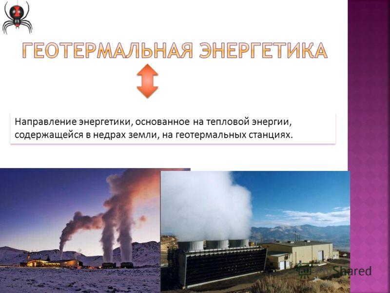 Направление энергетики, основанное на тепловой энергии, содержащейся в недрах земли, на геотермальных станциях.