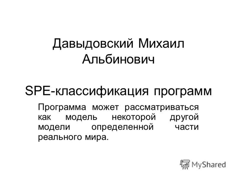 Давыдовский Михаил Альбинович SPE-классификация программ Программа может рассматриваться как модель некоторой другой модели определенной части реального мира.