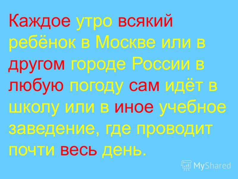 Каждое утро всякий ребёнок в Москве или в другом городе России в любую погоду сам идёт в школу или в иное учебное заведение, где проводит почти весь день.